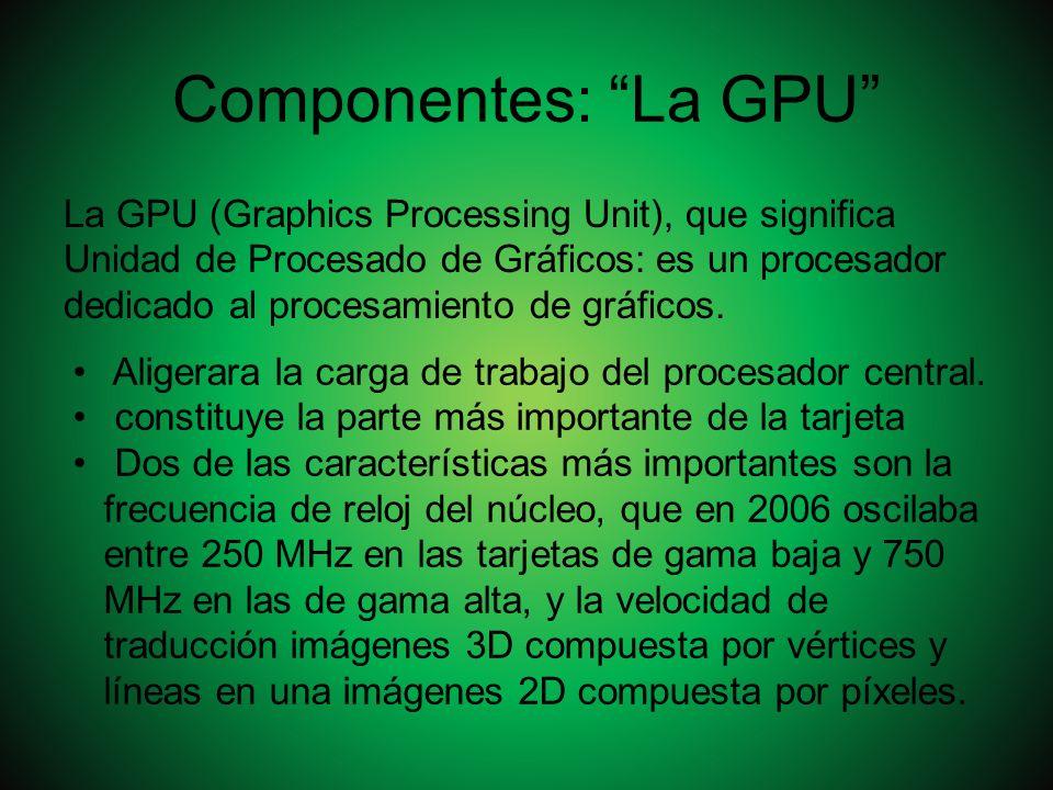 Componentes: La GPU La GPU (Graphics Processing Unit), que significa Unidad de Procesado de Gráficos: es un procesador dedicado al procesamiento de gr