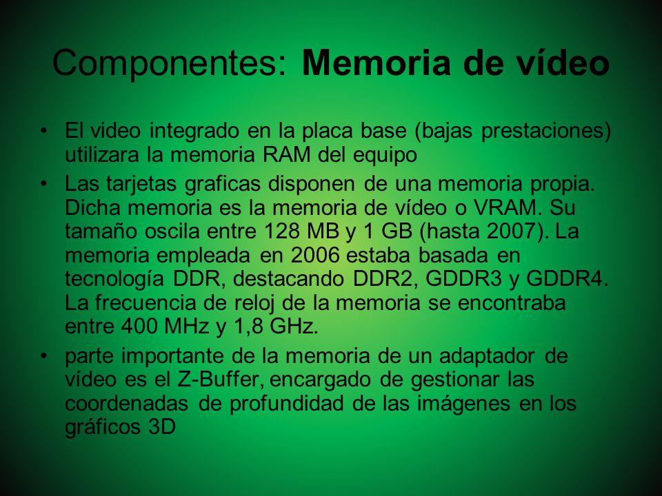 Componentes: Memoria de vídeo El video integrado en la placa base (bajas prestaciones) utilizara la memoria RAM del equipo Las tarjetas graficas dispo