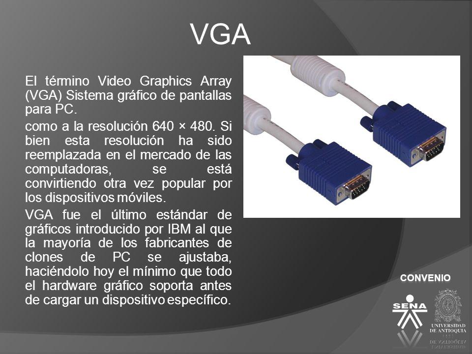 CONVENIO VGA El término Video Graphics Array (VGA) Sistema gráfico de pantallas para PC. como a la resolución 640 × 480. Si bien esta resolución ha si