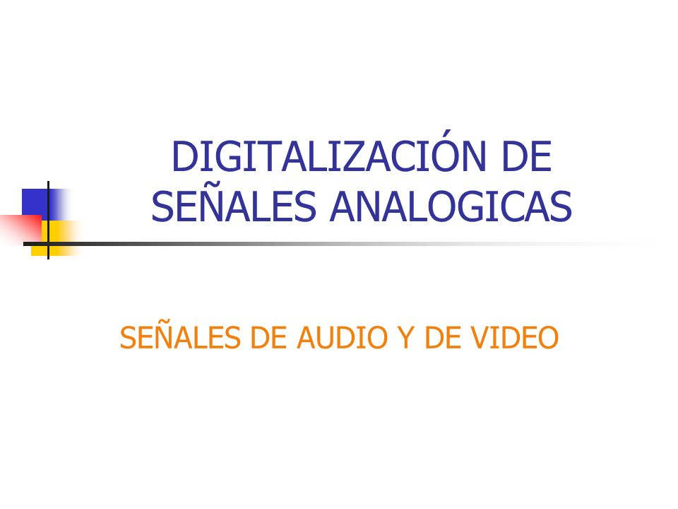 DIGITALIZACIÓN DE SEÑALES ANALOGICAS SEÑALES DE AUDIO Y DE VIDEO