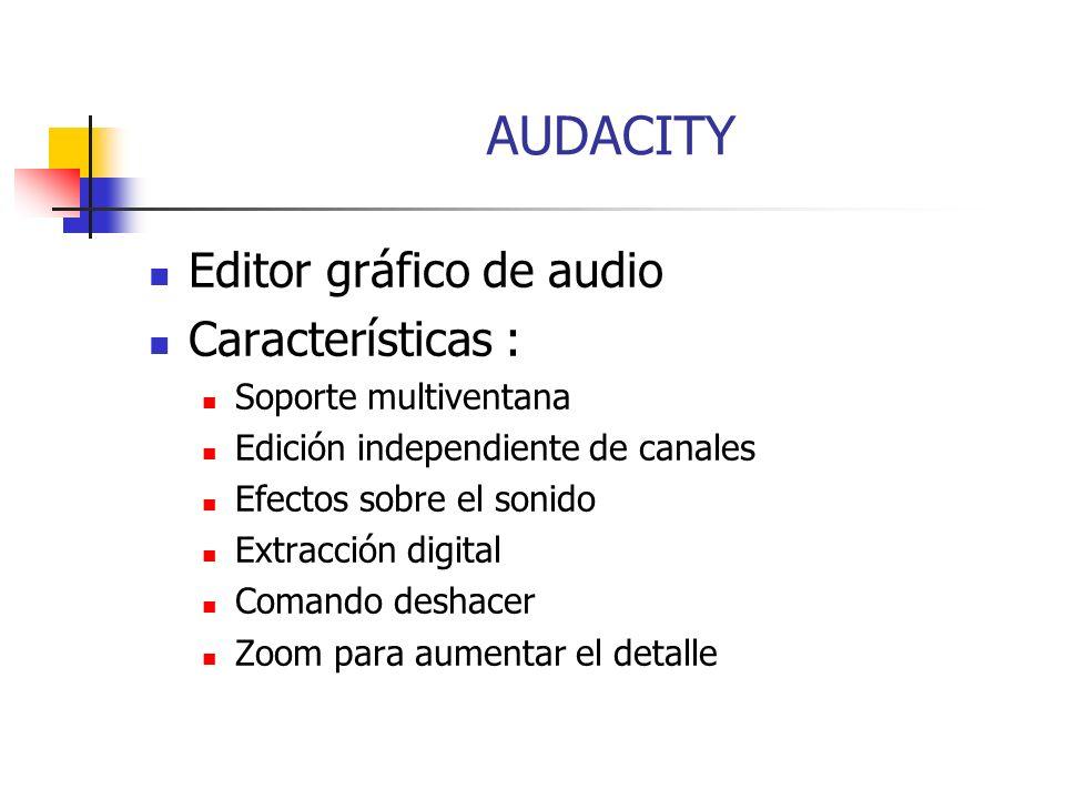 AUDACITY Editor gráfico de audio Características : Soporte multiventana Edición independiente de canales Efectos sobre el sonido Extracción digital Comando deshacer Zoom para aumentar el detalle