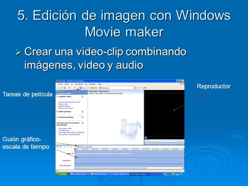 5. Edición de imagen con Windows Movie maker Crear una video-clip combinando imágenes, video y audio Crear una video-clip combinando imágenes, video y