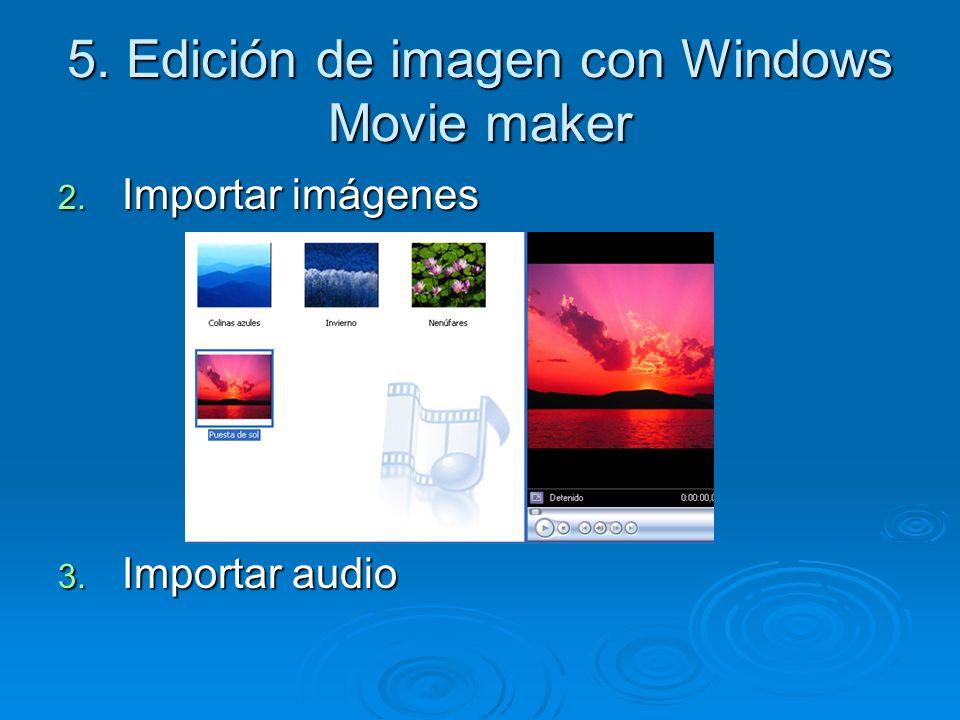 5. Edición de imagen con Windows Movie maker 2. Importar imágenes 3. Importar audio