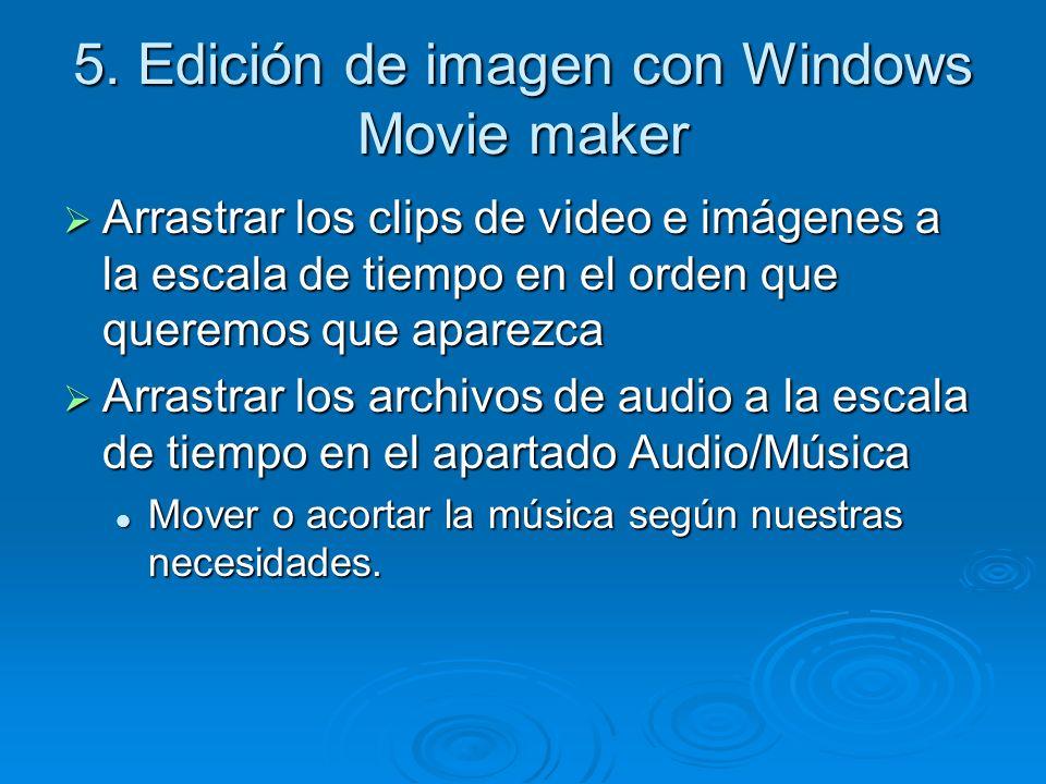 5. Edición de imagen con Windows Movie maker Arrastrar los clips de video e imágenes a la escala de tiempo en el orden que queremos que aparezca Arras