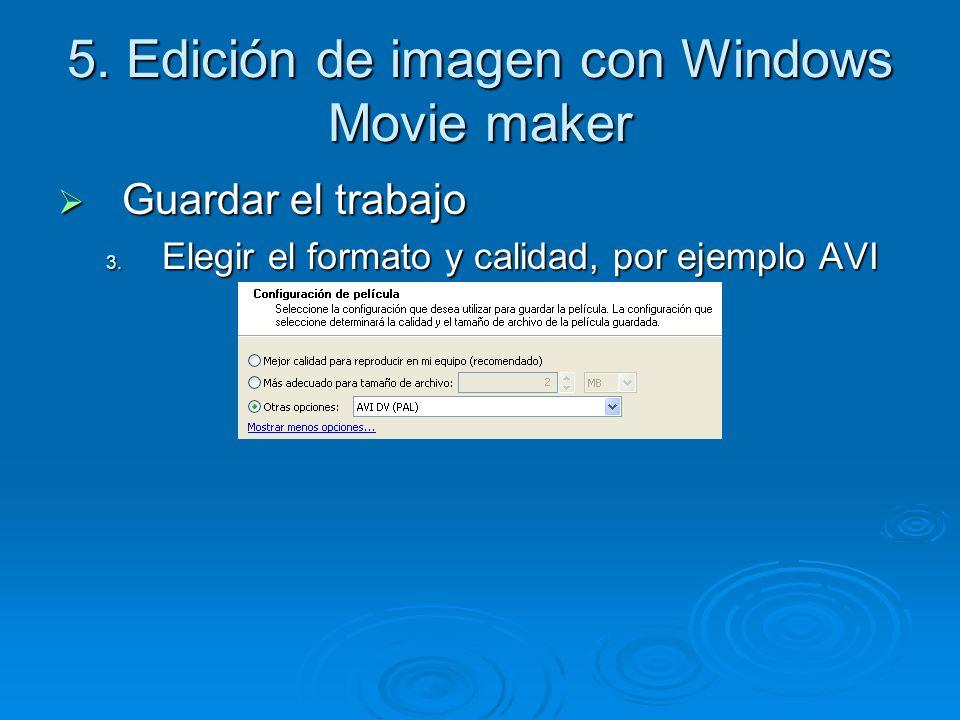 5. Edición de imagen con Windows Movie maker Guardar el trabajo Guardar el trabajo 3. Elegir el formato y calidad, por ejemplo AVI