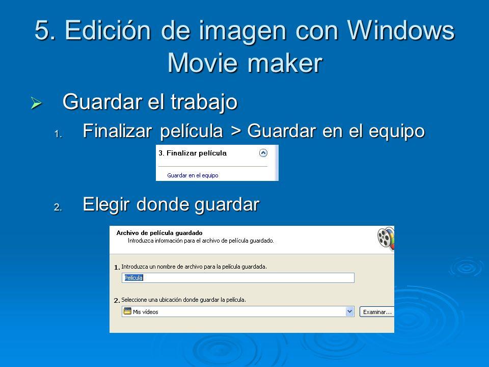 5. Edición de imagen con Windows Movie maker Guardar el trabajo Guardar el trabajo 1. Finalizar película > Guardar en el equipo 2. Elegir donde guarda