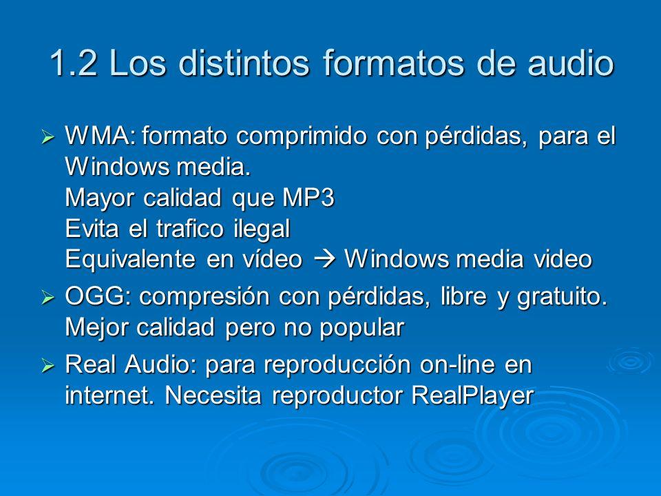1.2 Los distintos formatos de audio WMA: formato comprimido con pérdidas, para el Windows media. Mayor calidad que MP3 Evita el trafico ilegal Equival