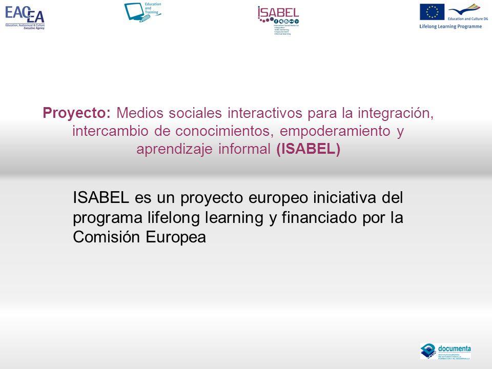 Proyecto: Medios sociales interactivos para la integración, intercambio de conocimientos, empoderamiento y aprendizaje informal (ISABEL) ISABEL es un