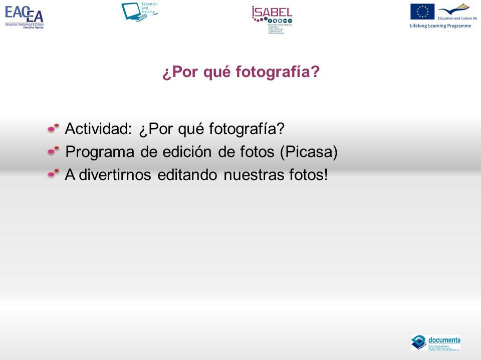Actividad: ¿Por qué fotografía? Programa de edición de fotos (Picasa) A divertirnos editando nuestras fotos! ¿Por qué fotografía?