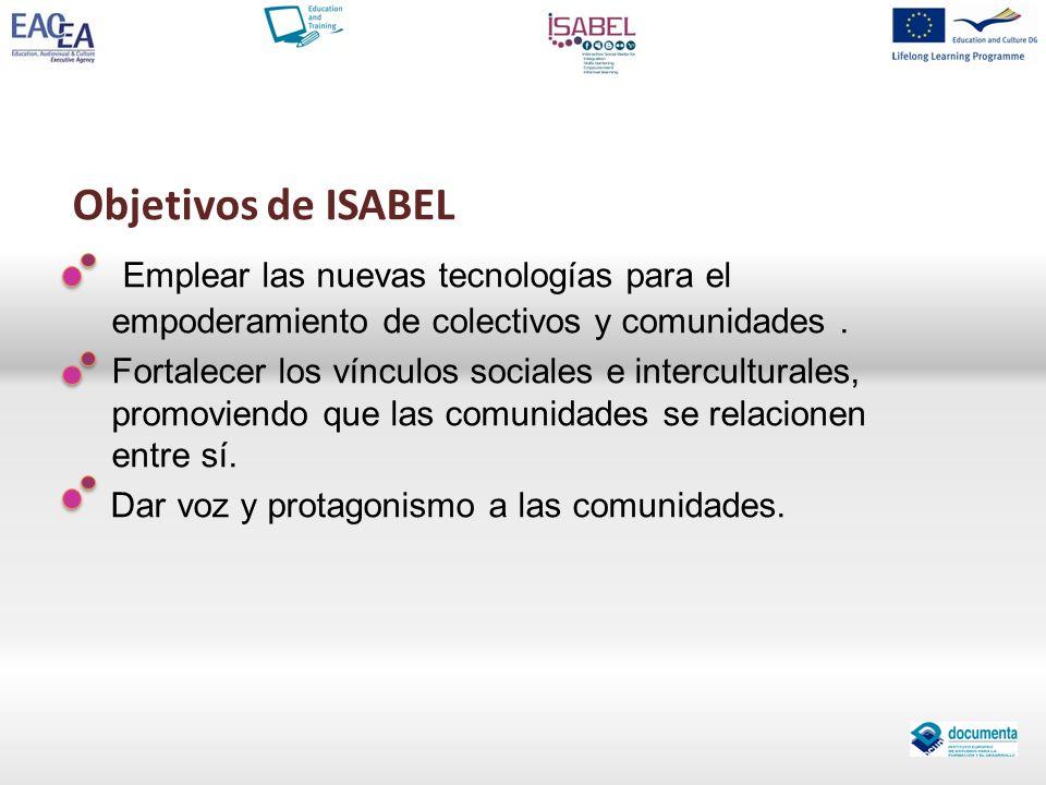 Objetivos de ISABEL Emplear las nuevas tecnologías para el empoderamiento de colectivos y comunidades. Fortalecer los vínculos sociales e intercultura