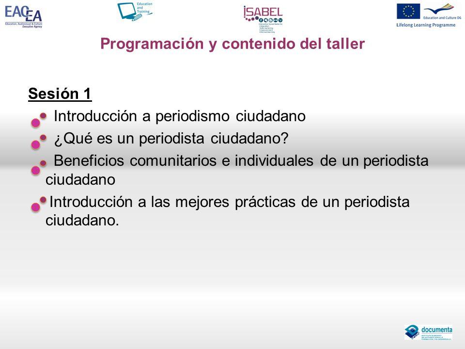 Programación y contenido del taller Sesión 1 Introducción a periodismo ciudadano ¿Qué es un periodista ciudadano? Beneficios comunitarios e individual