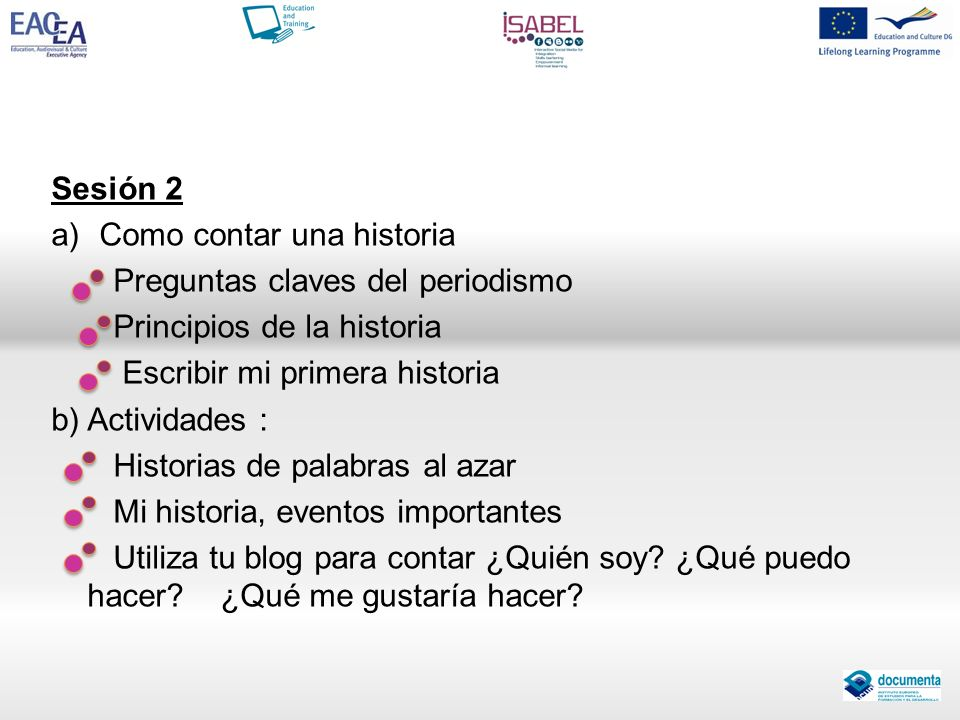 Sesión 2 a)Como contar una historia Preguntas claves del periodismo Principios de la historia Escribir mi primera historia b) Actividades : Historias
