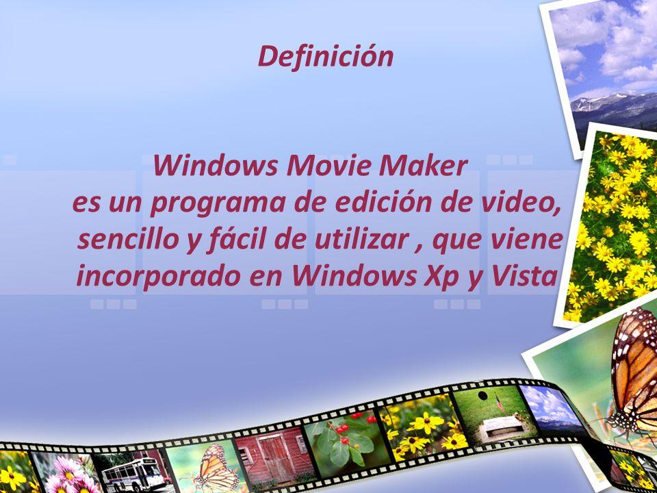 Definición Windows Movie Maker es un programa de edición de video, sencillo y fácil de utilizar, que viene incorporado en Windows Xp y Vista