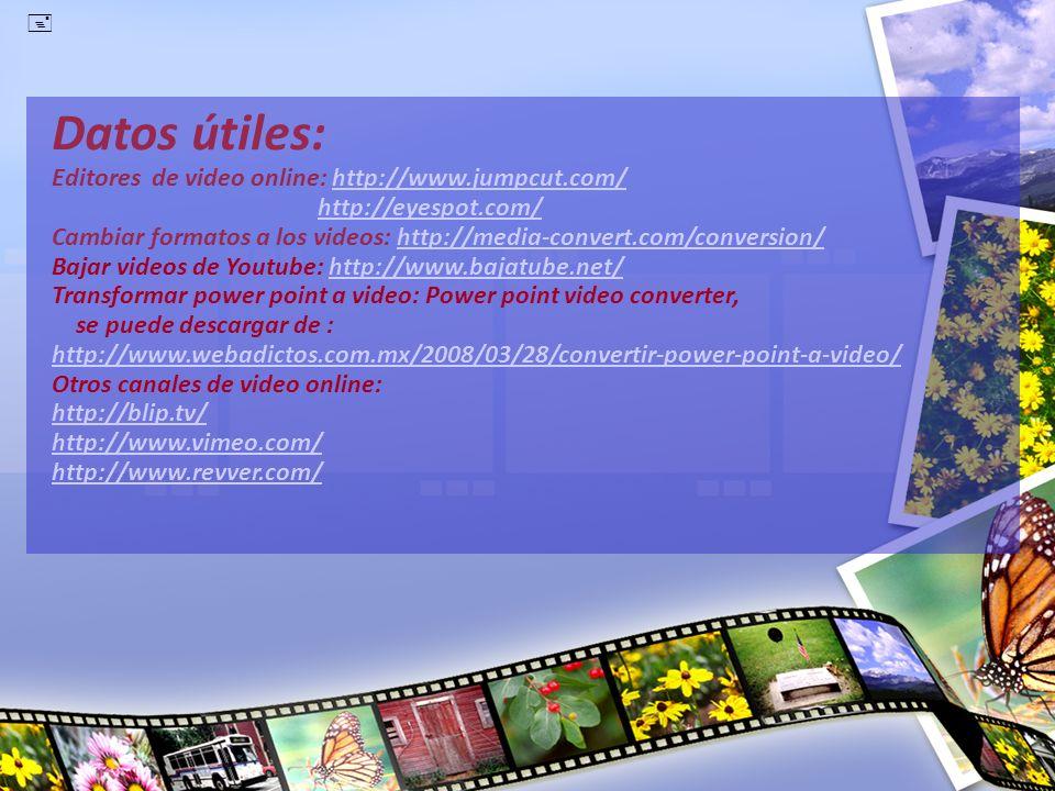 Datos útiles: Editores de video online: http://www.jumpcut.com/ http://eyespot.com/ Cambiar formatos a los videos: http://media-convert.com/conversion