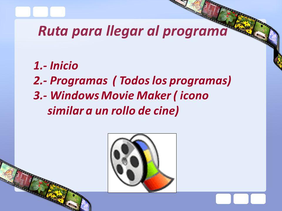 Ruta para llegar al programa 1.- Inicio 2.- Programas ( Todos los programas) 3.- Windows Movie Maker ( icono similar a un rollo de cine)