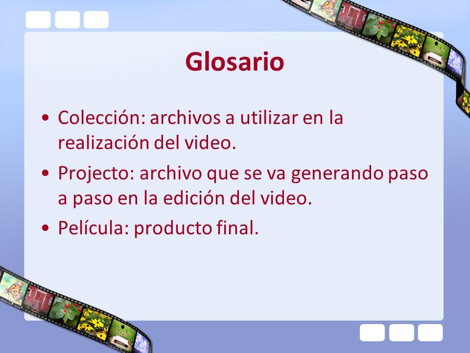 Glosario Colección: archivos a utilizar en la realización del video. Projecto: archivo que se va generando paso a paso en la edición del video. Pelícu
