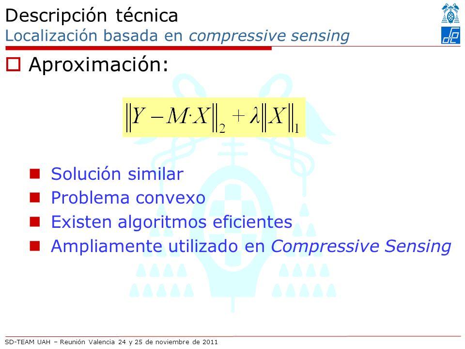 SD-TEAM UAH – Reunión Valencia 24 y 25 de noviembre de 2011 Descripción técnica Localización basada en compressive sensing Aproximación: Solución similar Problema convexo Existen algoritmos eficientes Ampliamente utilizado en Compressive Sensing