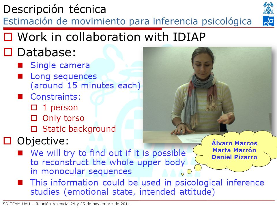 SD-TEAM UAH – Reunión Valencia 24 y 25 de noviembre de 2011 Descripción técnica Estimación de movimiento para inferencia psicológica Work in collaboration with IDIAP Database: Single camera Long sequences (around 15 minutes each) Constraints: 1 person Only torso Static background Objective: We will try to find out if it is possible to reconstruct the whole upper body in monocular sequences This information could be used in psicological inference studies (emotional state, intended attitude) Álvaro Marcos Marta Marrón Daniel Pizarro