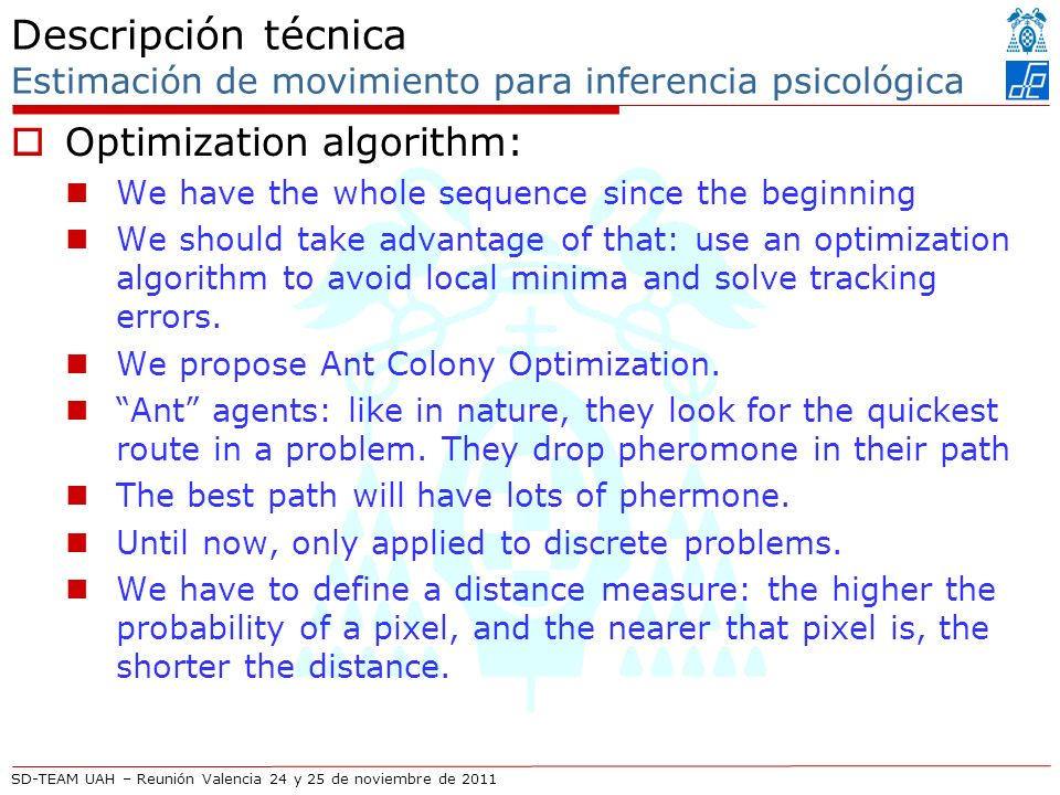 SD-TEAM UAH – Reunión Valencia 24 y 25 de noviembre de 2011 Descripción técnica Estimación de movimiento para inferencia psicológica Optimization algorithm: We have the whole sequence since the beginning We should take advantage of that: use an optimization algorithm to avoid local minima and solve tracking errors.