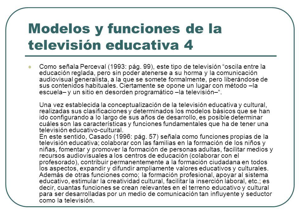 Modelos y funciones de la televisión educativa 4 Como señala Perceval (1993: pág. 99), este tipo de televisión oscila entre la educación reglada, pero
