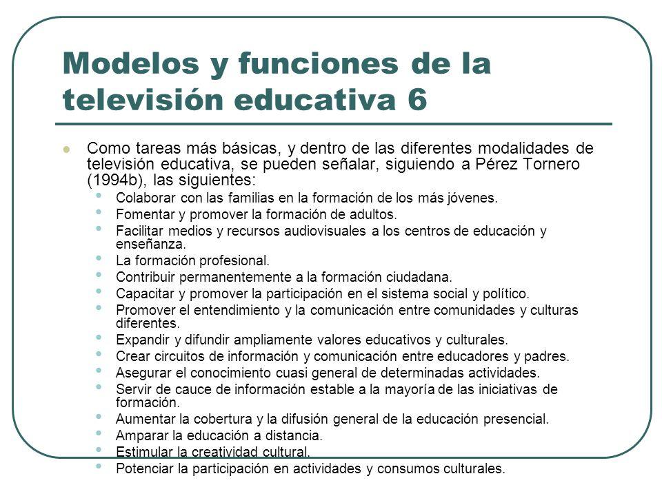 Modelos y funciones de la televisión educativa 6 Como tareas más básicas, y dentro de las diferentes modalidades de televisión educativa, se pueden se
