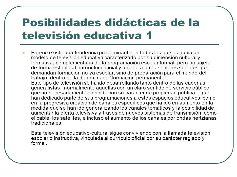 Posibilidades didácticas de la televisión educativa 1 Parece existir una tendencia predominante en todos los países hacia un modelo de televisión educ