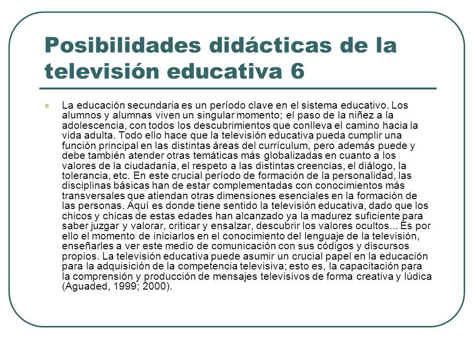 Posibilidades didácticas de la televisión educativa 6 La educación secundaria es un período clave en el sistema educativo. Los alumnos y alumnas viven