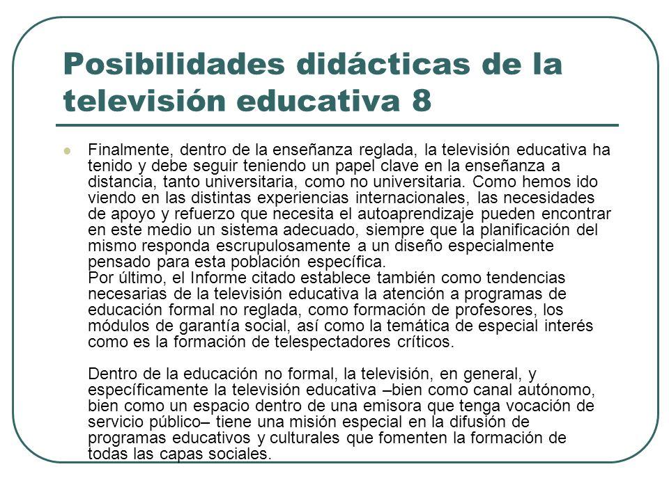 Posibilidades didácticas de la televisión educativa 8 Finalmente, dentro de la enseñanza reglada, la televisión educativa ha tenido y debe seguir teni
