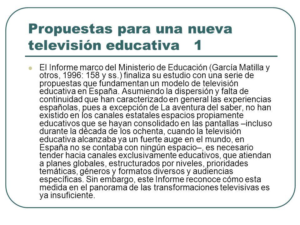 Propuestas para una nueva televisión educativa 1 El Informe marco del Ministerio de Educación (García Matilla y otros, 1996: 158 y ss.) finaliza su es