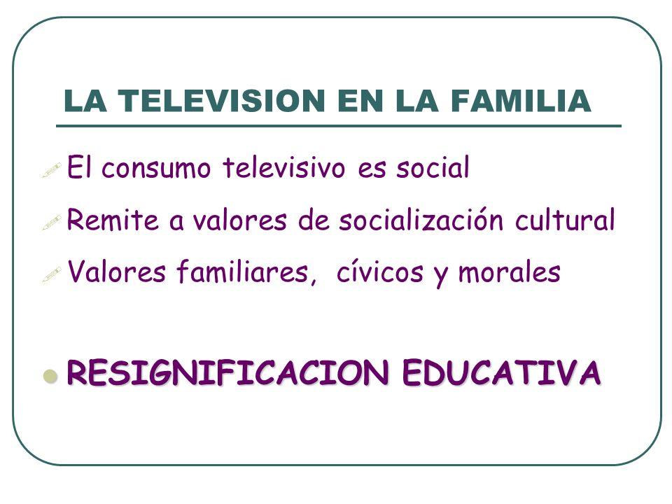 LA TELEVISION EN LA FAMILIA El consumo televisivo es social Remite a valores de socialización cultural Valores familiares, cívicos y morales RESIGNIFI