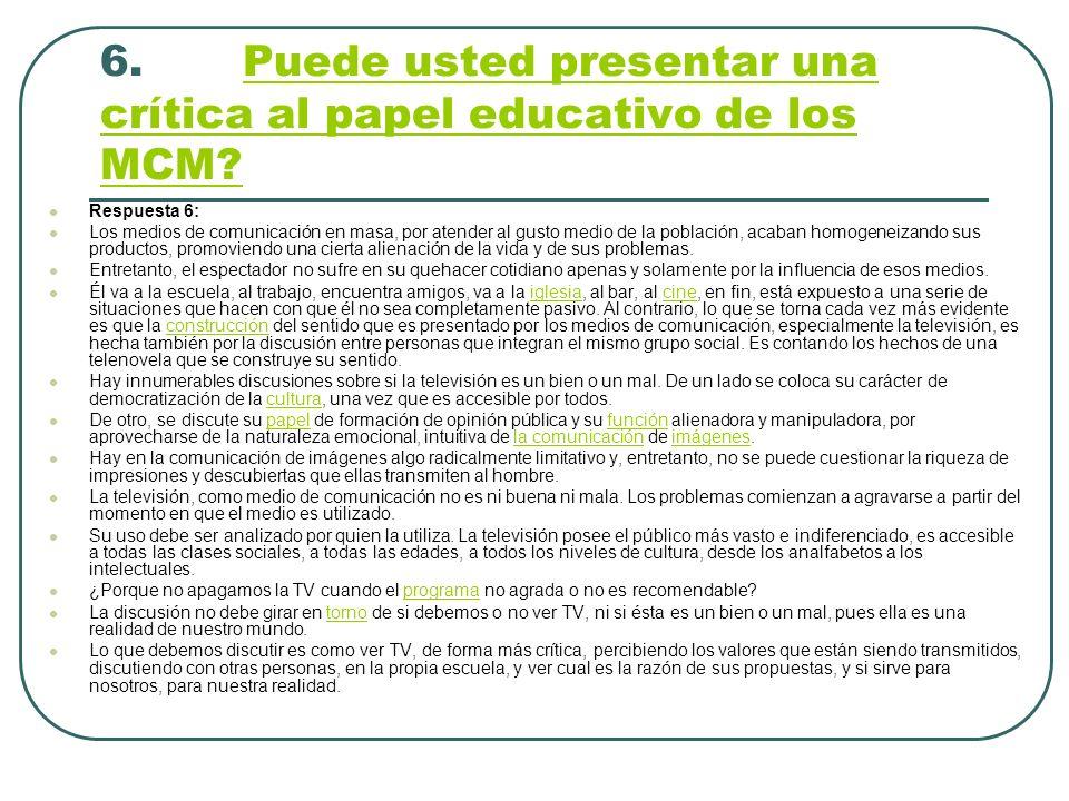6. Puede usted presentar una crítica al papel educativo de los MCM?Puede usted presentar una crítica al papel educativo de los MCM? Respuesta 6: Los m