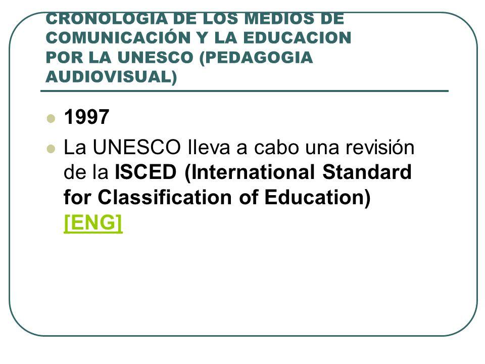 CRONOLOGIA DE LOS MEDIOS DE COMUNICACIÓN Y LA EDUCACION POR LA UNESCO (PEDAGOGIA AUDIOVISUAL) 1997 La UNESCO lleva a cabo una revisión de la ISCED (In