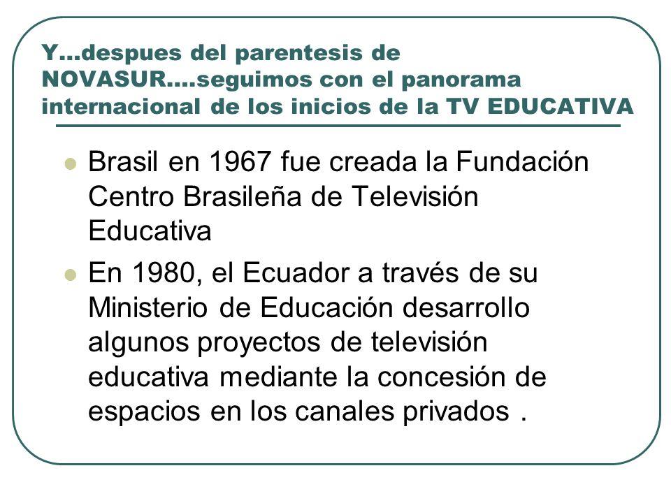 Y…despues del parentesis de NOVASUR….seguimos con el panorama internacional de los inicios de la TV EDUCATIVA Brasil en 1967 fue creada la Fundación C