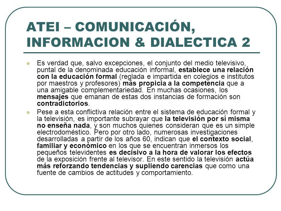 ATEI – COMUNICACIÓN, INFORMACION & DIALECTICA 2 Es verdad que, salvo excepciones, el conjunto del medio televisivo, puntal de la denominada educación
