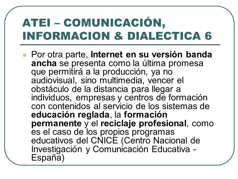 ATEI – COMUNICACIÓN, INFORMACION & DIALECTICA 6 Por otra parte, Internet en su versión banda ancha se presenta como la última promesa que permitirá a