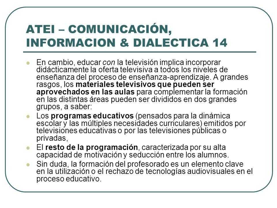 ATEI – COMUNICACIÓN, INFORMACION & DIALECTICA 14 En cambio, educar con la televisión implica incorporar didácticamente la oferta televisiva a todos lo