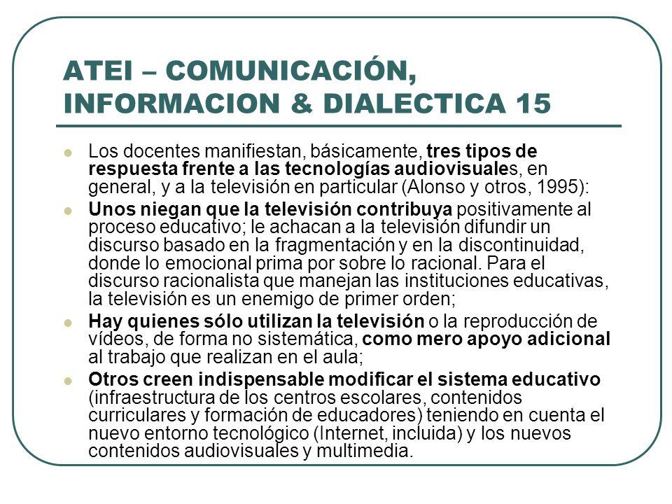 ATEI – COMUNICACIÓN, INFORMACION & DIALECTICA 15 Los docentes manifiestan, básicamente, tres tipos de respuesta frente a las tecnologías audiovisuales