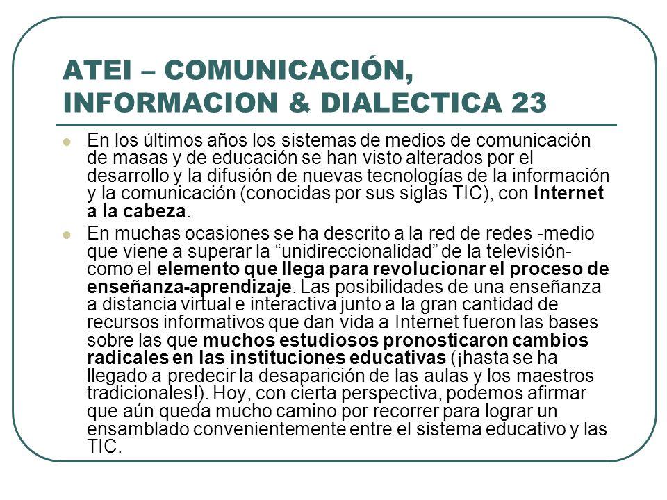 ATEI – COMUNICACIÓN, INFORMACION & DIALECTICA 23 En los últimos años los sistemas de medios de comunicación de masas y de educación se han visto alter