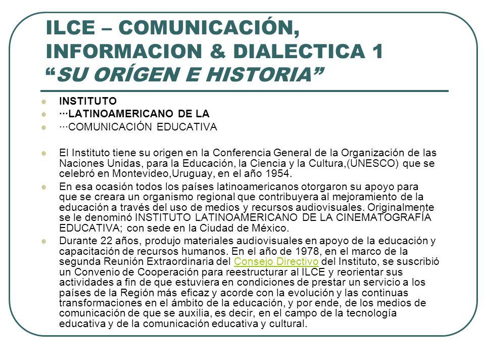 ILCE – COMUNICACIÓN, INFORMACION & DIALECTICA 1SU ORÍGEN E HISTORIA INSTITUTO ···LATINOAMERICANO DE LA ···COMUNICACIÓN EDUCATIVA El Instituto tiene su