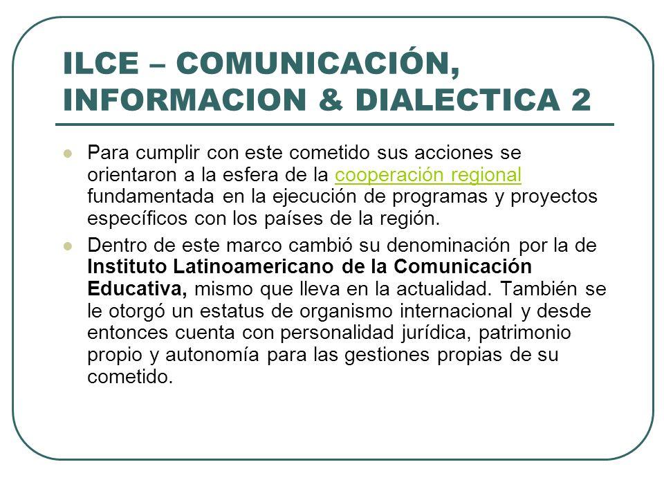 ILCE – COMUNICACIÓN, INFORMACION & DIALECTICA 2 Para cumplir con este cometido sus acciones se orientaron a la esfera de la cooperación regional funda