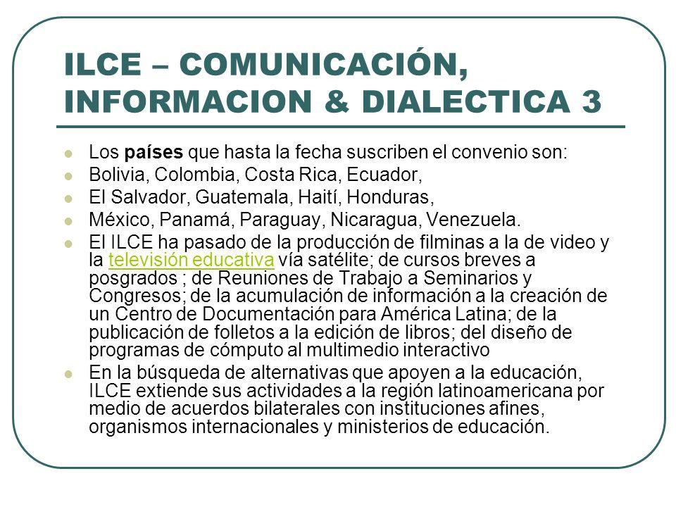 ILCE – COMUNICACIÓN, INFORMACION & DIALECTICA 3 Los países que hasta la fecha suscriben el convenio son: Bolivia, Colombia, Costa Rica, Ecuador, El Sa