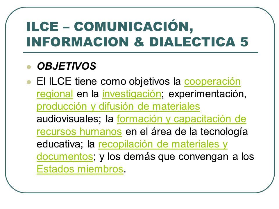 ILCE – COMUNICACIÓN, INFORMACION & DIALECTICA 5 OBJETIVOS El ILCE tiene como objetivos la cooperación regional en la investigación; experimentación, p