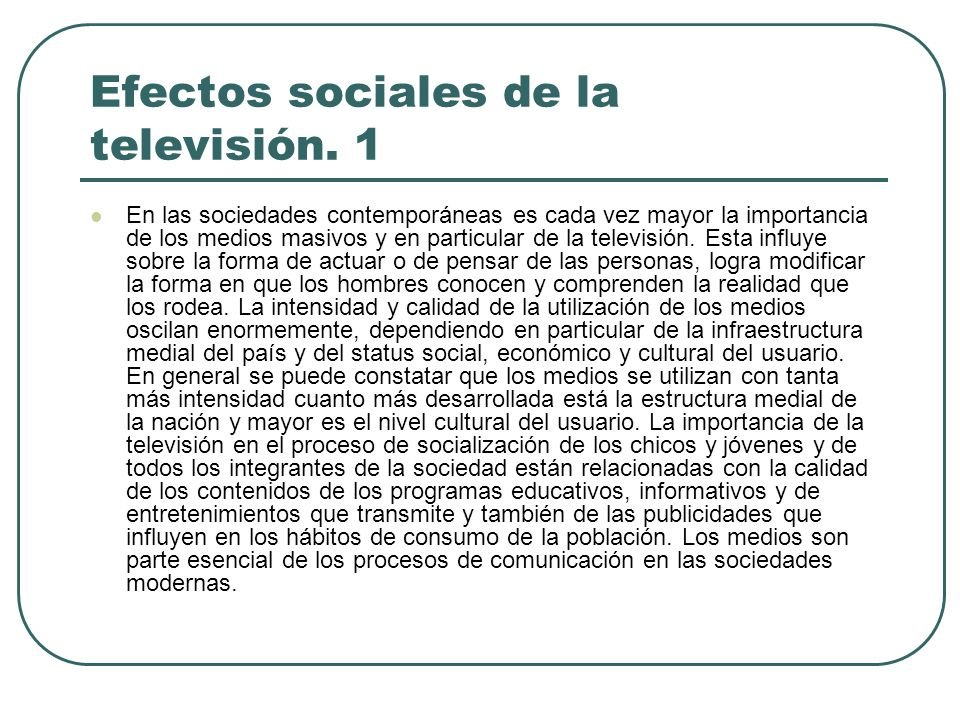 Efectos sociales de la televisión. 1 En las sociedades contemporáneas es cada vez mayor la importancia de los medios masivos y en particular de la tel