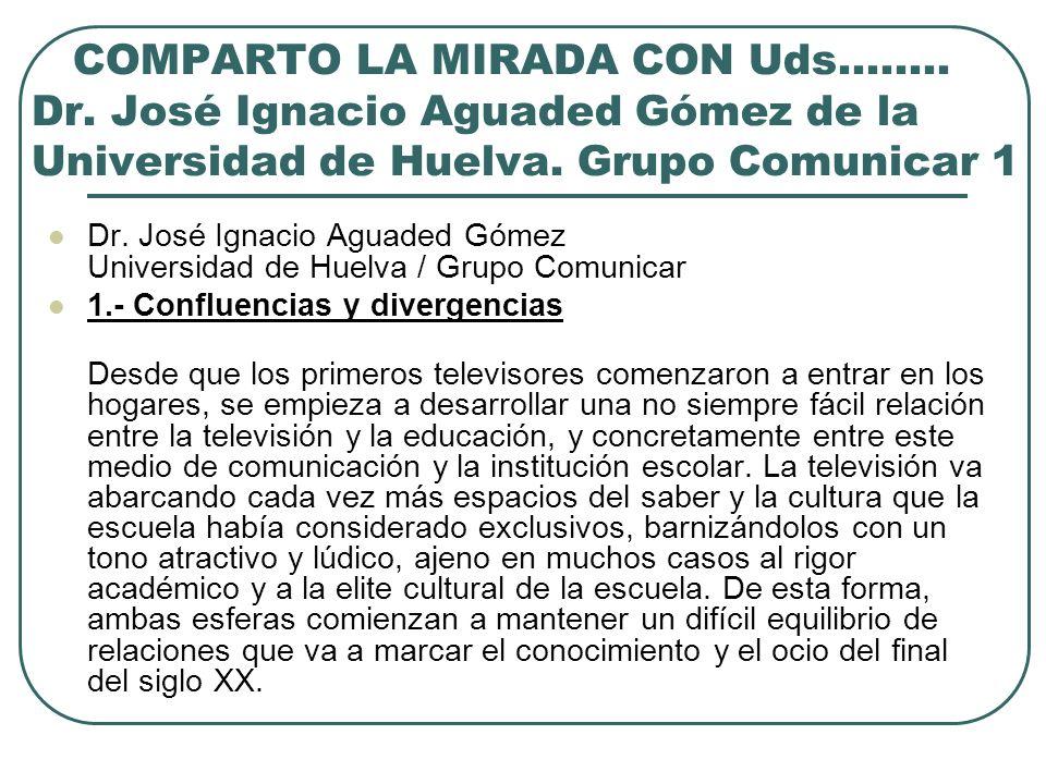 COMPARTO LA MIRADA CON Uds.……. Dr. José Ignacio Aguaded Gómez de la Universidad de Huelva. Grupo Comunicar 1 Dr. José Ignacio Aguaded Gómez Universida