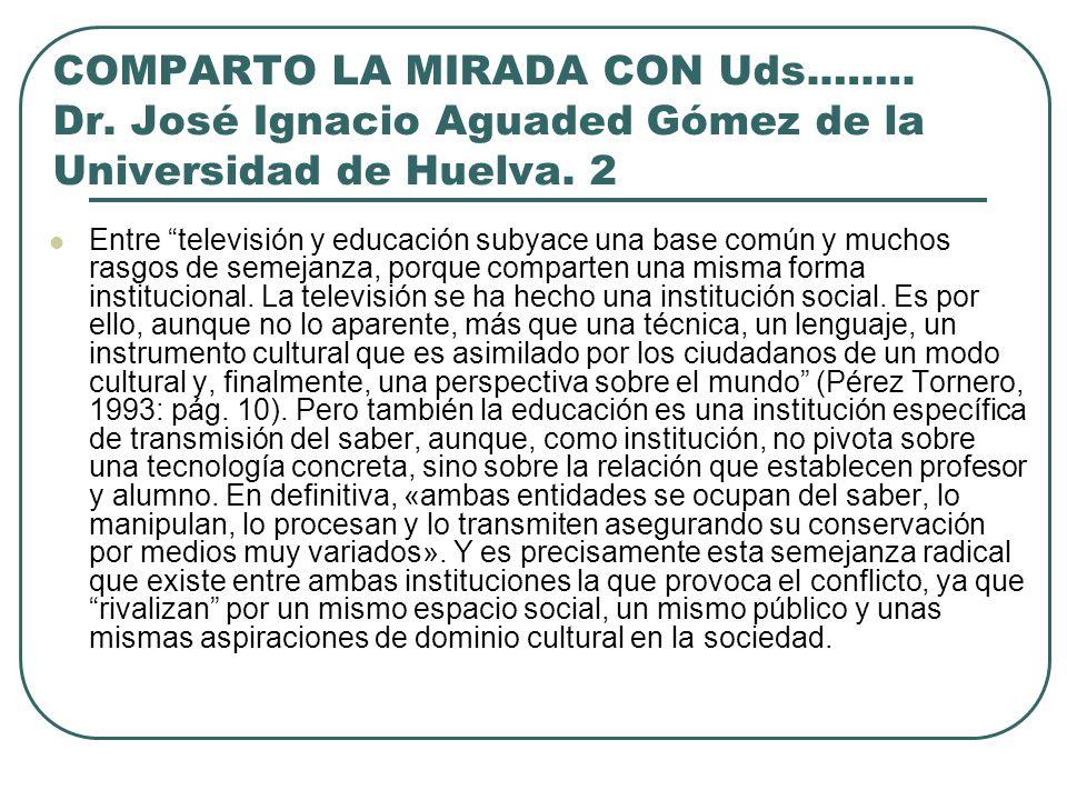 COMPARTO LA MIRADA CON Uds.……. Dr. José Ignacio Aguaded Gómez de la Universidad de Huelva. 2 Entre televisión y educación subyace una base común y muc
