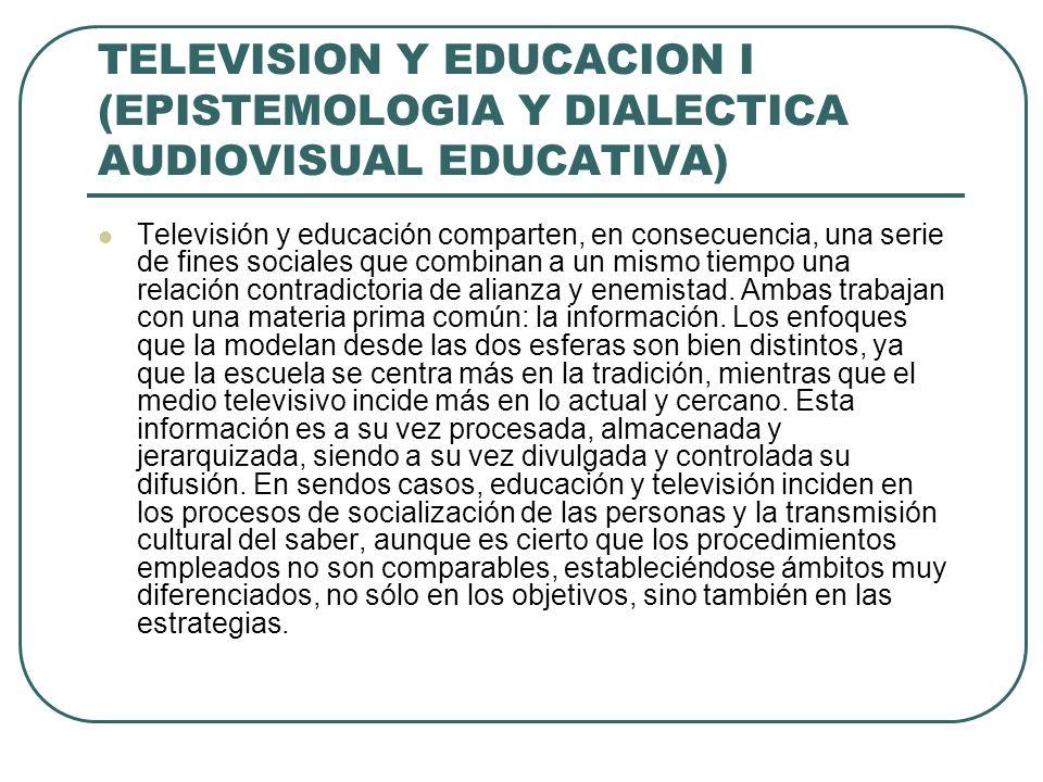 TELEVISION Y EDUCACION I (EPISTEMOLOGIA Y DIALECTICA AUDIOVISUAL EDUCATIVA) Televisión y educación comparten, en consecuencia, una serie de fines soci