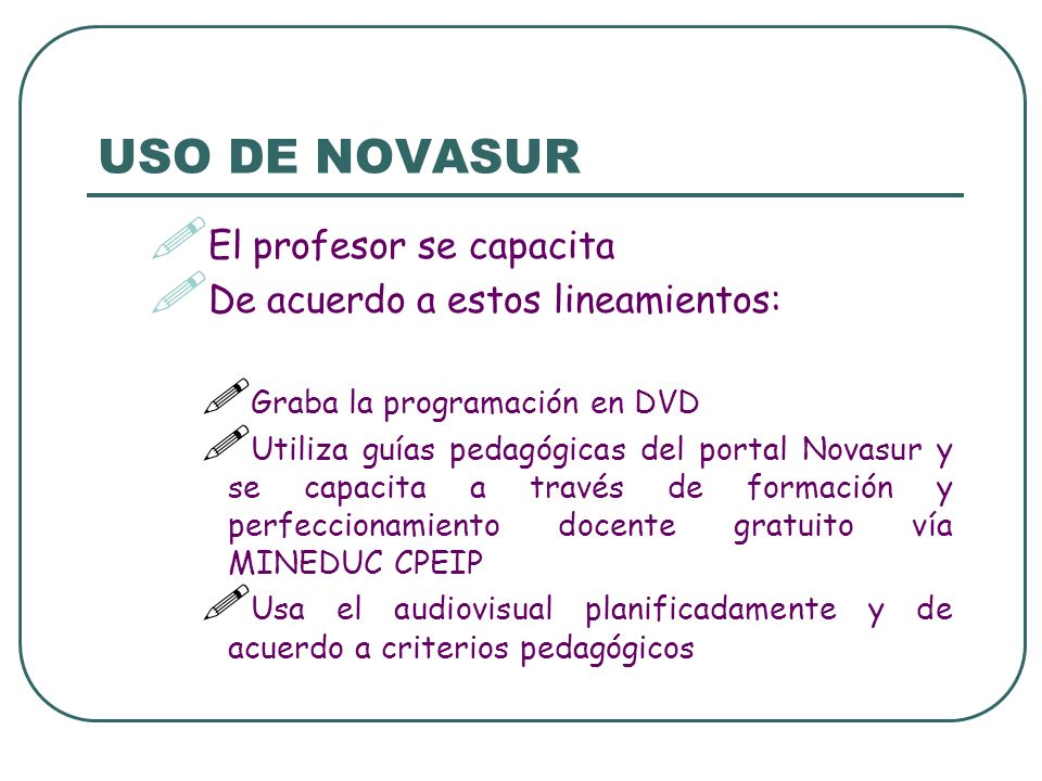 USO DE NOVASUR El profesor se capacita De acuerdo a estos lineamientos: Graba la programación en DVD Utiliza guías pedagógicas del portal Novasur y se