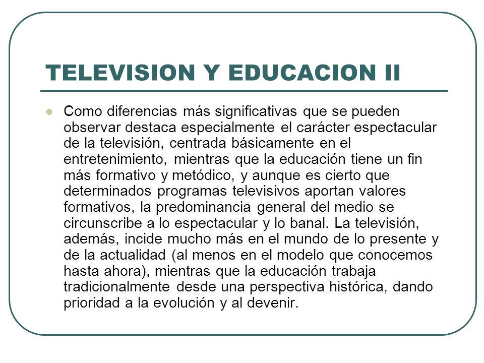 TELEVISION Y EDUCACION II Como diferencias más significativas que se pueden observar destaca especialmente el carácter espectacular de la televisión,