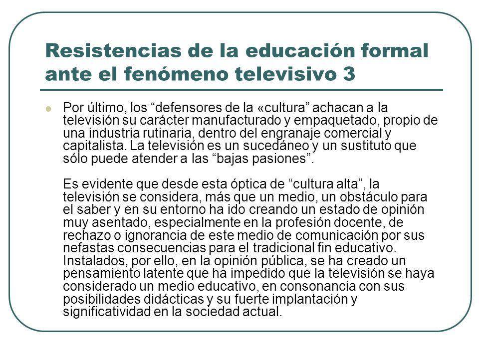 Resistencias de la educación formal ante el fenómeno televisivo 3 Por último, los defensores de la «cultura achacan a la televisión su carácter manufa