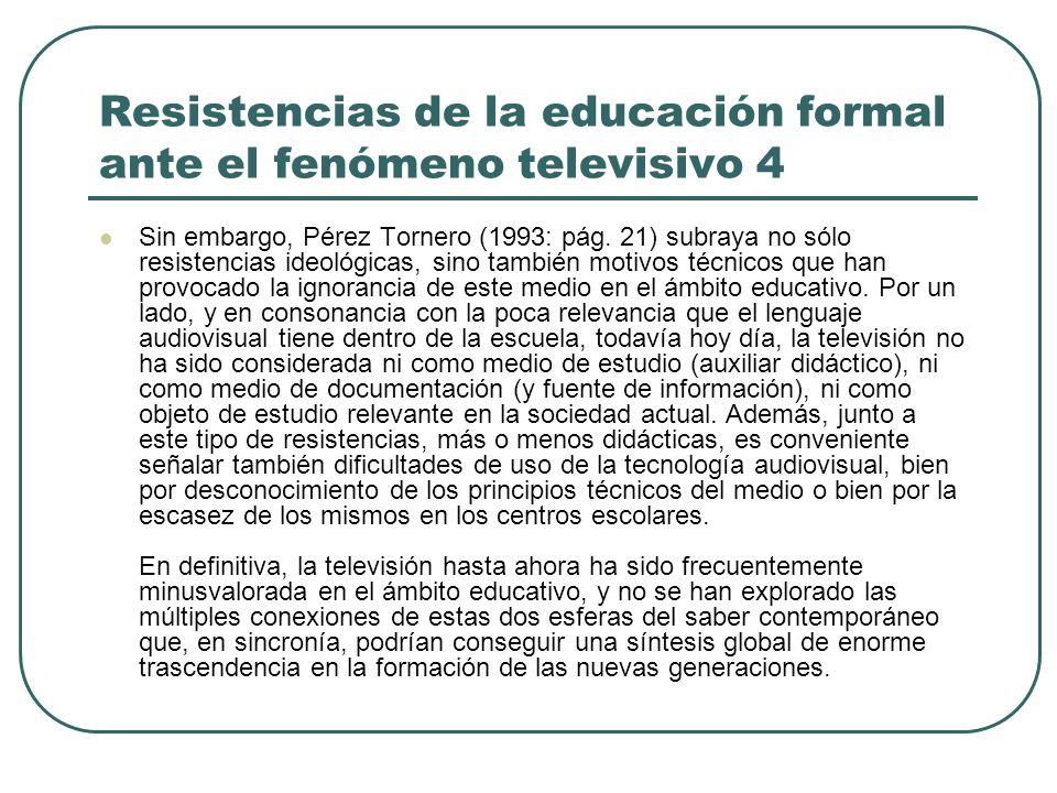 Resistencias de la educación formal ante el fenómeno televisivo 4 Sin embargo, Pérez Tornero (1993: pág. 21) subraya no sólo resistencias ideológicas,